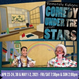 """Starry background with images of the inside of an apartment, a show poster, and two actors in costume against a japanese style painted background. Text on poster and image reads,"""" Remotely Kyogen: Comedy under the (virtual stars) APril 23-24, 30 & May 1-2, 2021. FRI/SAT 7:30pm & SUN 2pm"""""""