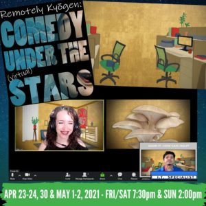 """Starry background with a show poster, office drawing, and zoom screen with two actors and a mushroom. Text on poster and image reads, """"Remotely Kyogen: Comedy Under the (virtual) Stars). April 23-24, 30 & May 1-2, 2021 - FRI/SAT 7:30pm & SUN 2pm"""""""